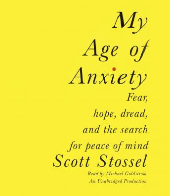 My Age of Anxiety: Fear, Hope, Dread, and the Search for Peace of Mind, Scott Stossel