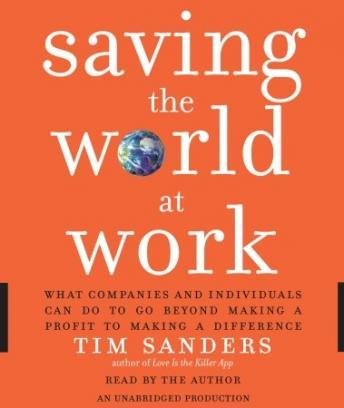 Saving the World at Work: What Companies and Individuals Can Do to Go Beyond Making a Profit to Making a Difference, Tim Sanders