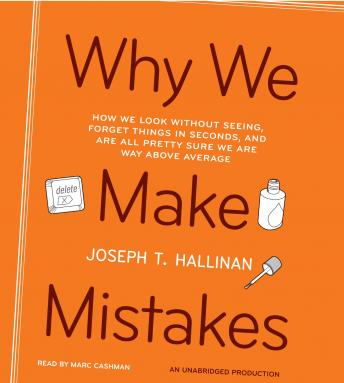 Why We Make Mistakes: How We Look Without Seeing, Forget Things in Seconds, and Are All Pretty Sure We Are Way Above Average, Joseph T. Hallinan
