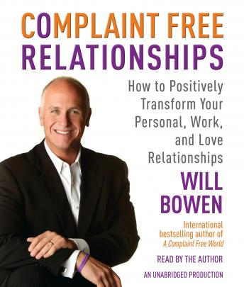 Complaint Free Relationships: How to Positively Transform Your Personal, Work, and Love Relationships, Will Bowen