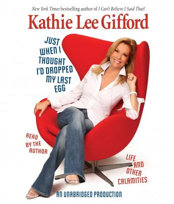 Just When I Thought I'd Dropped My Last Egg: Life and Other Calamities, Kathie Lee Gifford
