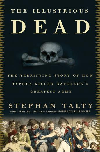 Illustrious Dead: The Terrifying Story of How Typhus Killed Napoleon's Greatest Army, Stephan Talty