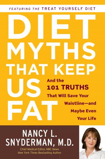 Diet Myths that Keep Us Fat: And the 101 Truths That Will Save Your Waistline--and Maybe Even Your Life, Nancy L. Snyderman, M.D.