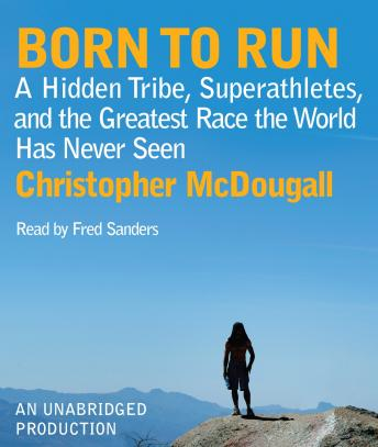 Born to Run: A Hidden Tribe, Superathletes, and the Greatest Race the World Has Never Seen, Audio book by Christopher McDougall