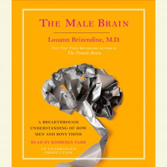 Male Brain: A Breakthrough Understanding of How Men and Boys Think, Louann Brizendine, M.D.