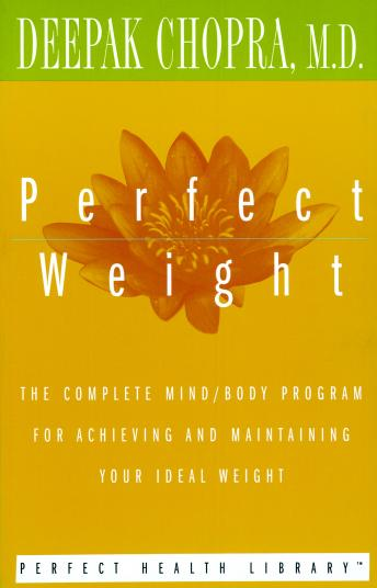Perfect Weight: The Complete Mind/Body Program for Achieving and Maintaining Your Ideal Weight, Deepak Chopra, M.D.