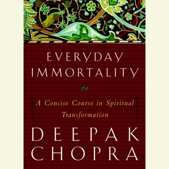 Everyday Immortality: A Concise Course in Spiritual Transformation, Deepak Chopra, M.D.