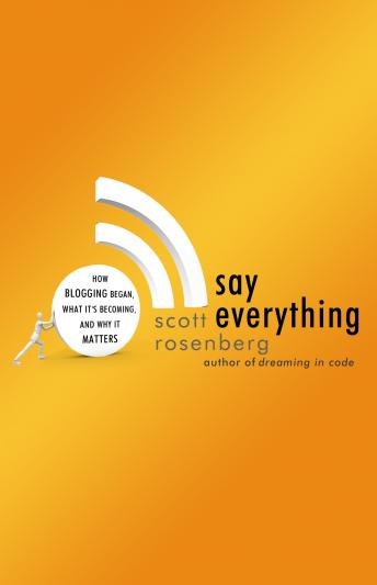 Say Everything: How Blogging Began, What It's Becoming, and Why It Matters, Scott Rosenberg