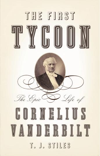 First Tycoon: The Epic Life of Cornelius Vanderbilt, T.J. Stiles