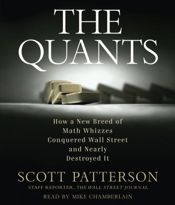 Quants: How a New Breed of Math Whizzes Conquered Wall Street and Nearly Destroyed It, Scott Patterson