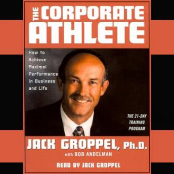 The Corporate Athlete: How to Achieve Maximal Performance in Business and Life, Jack Groppel, Bob Andelman