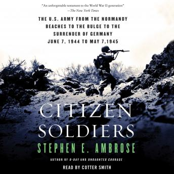 Citizen Soldiers: The U S Army from the Normandy Beaches to the Bulge to the Surrender of Germany, Stephen E. Ambrose