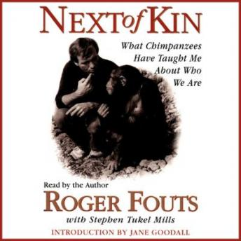 Next of Kin: What Chimpanzees Tell Us About Who We Are, Stephen Tuke Mills, Roger Fouts, Jane Goodall