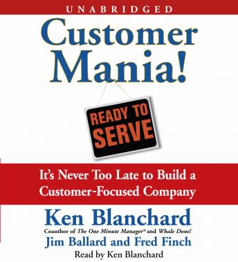 Customer Mania!: It's Never Too Late to Build a Customer-Focused Company, Kenneth Blanchard, Fred Finch, Jim Ballard