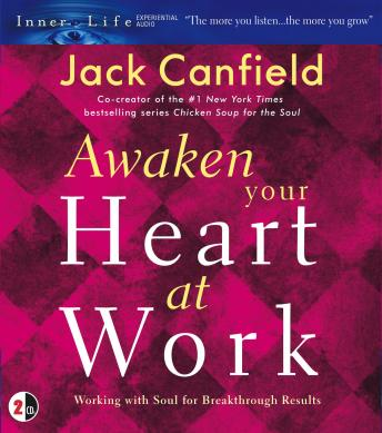 Awaken Your Heart at Work : Working with Soul for Breakthough Results, Jack Canfield