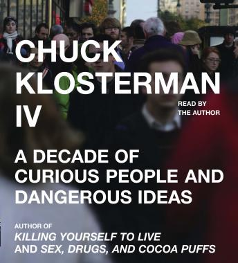 Chuck Klosterman IV: A Decade of Curious People and Dangerous Ideas, Chuck Klosterman
