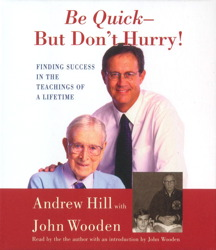 Be Quick- But Don't Hurry: Finding Success in the Teachings of a Lifetime, John Wooden, Andrew Hill