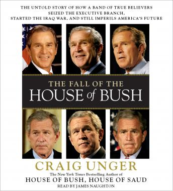 Fall of the House of Bush: The Untold Story of How a Band of True Believers Seized the Executive Branch, Started the Iraq War, and Still Imperils America's Future, Craig Unger