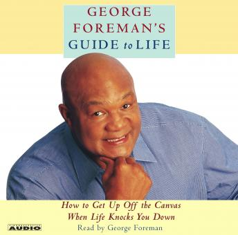 George Foreman's Guide to Life: How to Get Up Off the Canvas When Life Knocks You Down, George Foreman