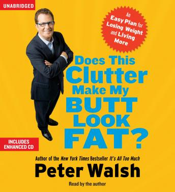 Does This Clutter Make My Butt Look Fat?: An Easy Plan for Consuming Less and Living More, Peter Walsh