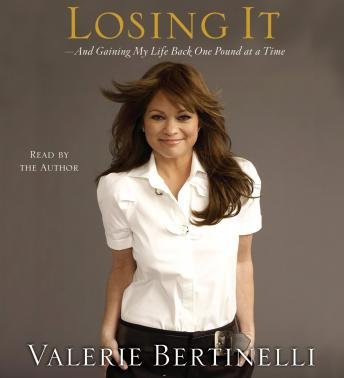Losing It: And Gaining My Life Back One Pound at a Time, Valerie Bertinelli