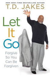 Let It Go: Forgive So You Can Be Forgiven, Audio book by T. D. Jakes