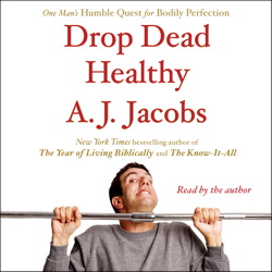 Drop Dead Healthy: One Man's Humble Quest for Bodily Perfection, A. J.  Jacobs