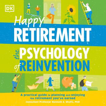 Happy Retirement: The Psychology of Reinvention: A Practical Guide to Planning and Enjoying the Retirement You ve Earned