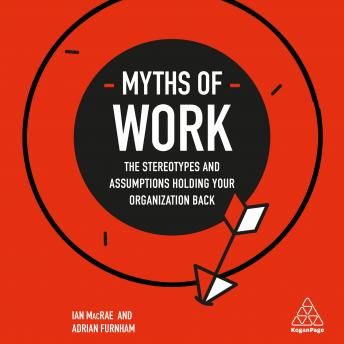 Myths of Work: The Stereotypes and Assumptions Holding Your Organization Back, Ian Macrae, Adrian Furnham
