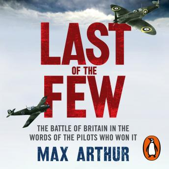 Last of the Few: The Battle of Britain in the Words of the Pilots Who Won It, Max Arthur