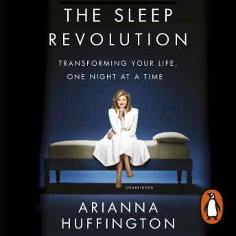 Sleep Revolution: Transforming Your Life, One Night at a Time, Arianna Huffington