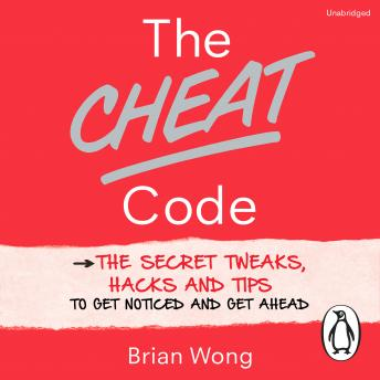 Cheat Code: The Secret Tweaks, Hacks and Tips to Get Noticed and Get Ahead, Brian Wong