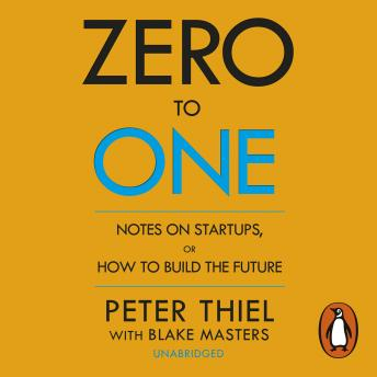 Download Zero to One: Notes on Start Ups, or How to Build the Future by Peter Thiel, Blake Masters