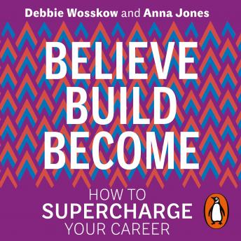 Believe. Build. Become.: How to Supercharge Your Career, Anna Jones, Debbie Wosskow