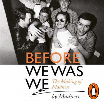 Before We Was We: Madness by Madness, Dan Woodgate, Cathal Smyth, Graham Mcpherson, Chris Foreman, Mark Bedford, Mike Barson, Lee Thompson