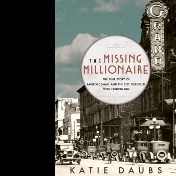 Missing Millionaire: The True Story of Ambrose Small and the City Obsessed With Finding Him, Katie Daubs