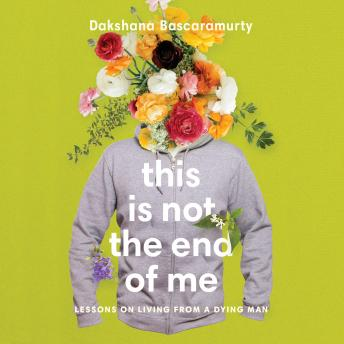 This Is Not the End of Me: Lessons on Living from a Dying Man, Dakshana Bascaramurty