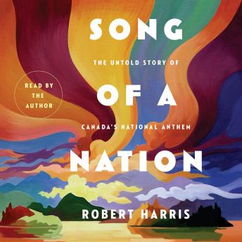 Song of a Nation: The Untold Story of Canada's National Anthem