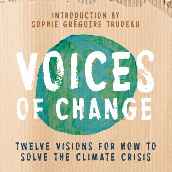 Voices of Change: Twelve Visions for How to Solve the Climate Crisis