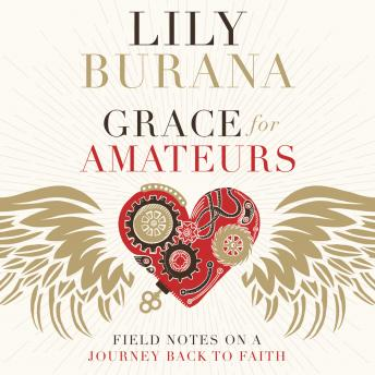 Grace for Amateurs: Field Notes on a Journey Back to Faith, Lily Burana