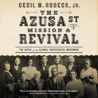 Azusa Street Mission and   Revival: The Birth of the Global Pentecostal Movement, Cecil M. Robeck, Barry Scott