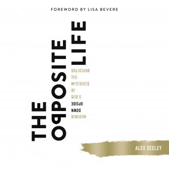 Opposite Life: Unlocking the Mysteries of God's Upside-Down Kingdom, Alex Seeley