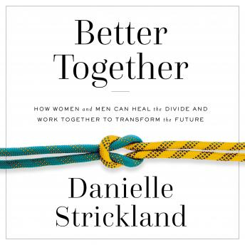 Better Together: How Women and Men Can Heal the Divide and Work Together to Transform the Future