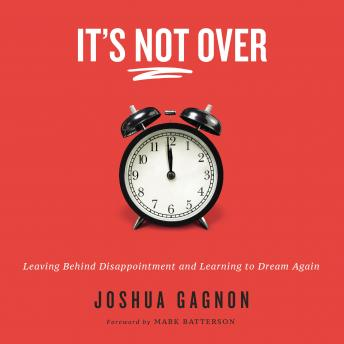 It's Not Over: Leaving Behind Disappointment and Learning to Dream Again, Joshua Gagnon