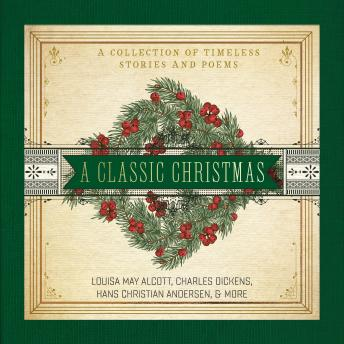 Classic Christmas: A Collection of Timeless Stories and Poems, Louisa May Alcott, Hans Christian Andersen, Charles Dickens