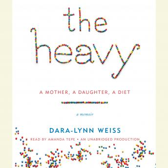 Heavy: A Mother, A Daughter, A Diet--A Memoir, Dara-Lynn Weiss