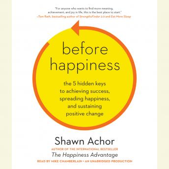 Before Happiness: The 5 Hidden Keys to Achieving Success, Spreading Happiness, and Sustaining Positive Change, Shawn Achor