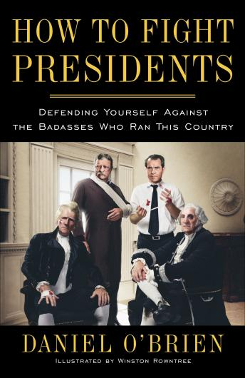 How to Fight Presidents: Defending Yourself Against the Badasses Who Ran This Country