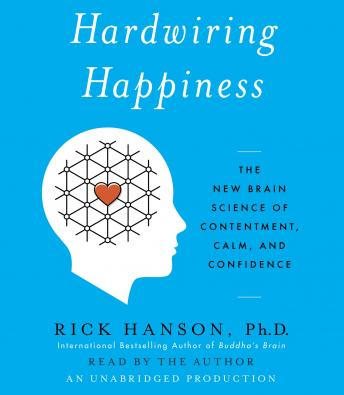 Hardwiring Happiness: The New Brain Science of Contentment, Calm, and Confidence, Rick Hanson