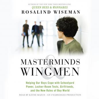 Masterminds and Wingmen: Helping Our Boys Cope with Schoolyard Power, Locker-Room Tests, Girlfriends, and the New Rules of Boy World, Rosalind Wiseman